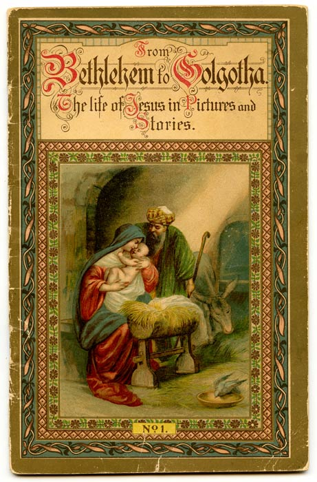 From Bethlehem to Golgotha. The life of Jesus in Pictures and Stories. No 1. CHRISTIAN / CHROMOLITHOGRAPHS.