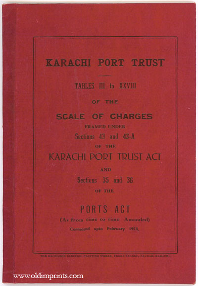 Karachi Port Trust. Tables III to XXVIII of the Scale of Charges Framed Under Sections 43 and 43-A of the Karachi Port Trust Act and Sections 35 and 36 of the Ports Act (As from time to time Amended) Corrected up to February 1953. PAKISTAN - KARACHI.