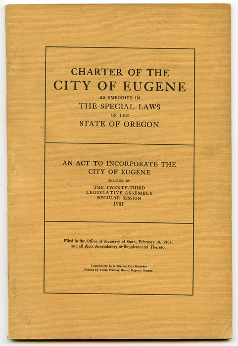 Charter of the City of Eugene as Embodied in the Special Laws of the State of Oregon. An Act to Incorporate the City of Eugene Enacted by the Twenty-Third Legislative Assembly Regular Session 1905. OREGON - EUGENE.