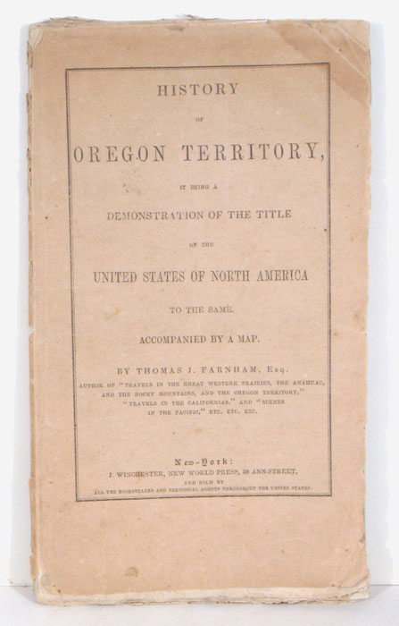 History of Oregon Territory, it being a Demonstration of the Title of these United States of North America to the same. Accompanied by a Map. OREGON TERRITORY, Thomas J. Farnham.