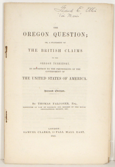 The Oregon Question; or a Statement of the British Claims to the Oregon Territory, in Opposition to the Pretensions of the Government of The United States of America. OREGON TERRITORY - BOUNDARY DISPUTE WITH BRITISH, Thomas Falconer, Esq.