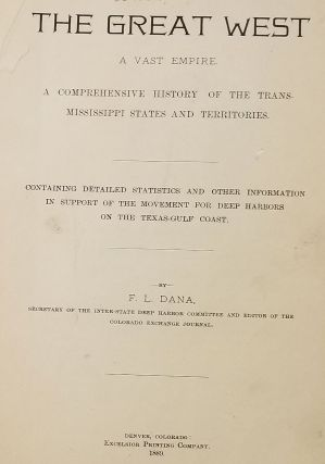 The Great West. A Vast Empire. A Comprehensive History of the Trans-Mississippi States and Territories. Containing Detailed Statistics and Other Information in Support of the Movement for Deep Harbors on the Texas-Gulf Coast.