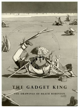The Gadget King. The Drawings of Heath Robinson. W. HEATH ROBINSON