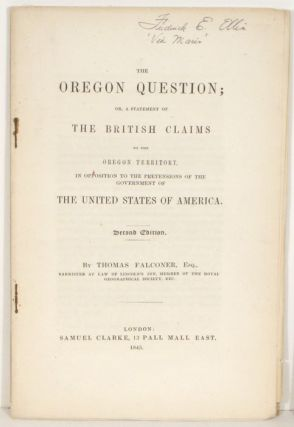 The Oregon Question; or a Statement of the British Claims to the Oregon Territory, in Opposition...