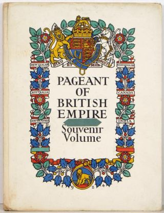 The Pageant of Empire Souvenir Volume. Cover title: Pageant of British Empire Souvenir Volume.