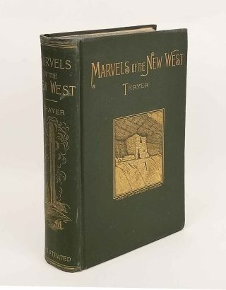 Marvels of the New West. A Vivid Portrayal of the Stupendous Marvels in the Vast Wonderland West of the Missouri River. AMERICAN WEST, William M. Thayer.