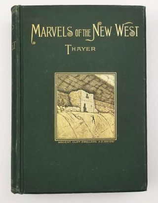 Marvels of the New West. A Vivid Portrayal of the Stupendous Marvels in the Vast Wonderland West of the Missouri River.
