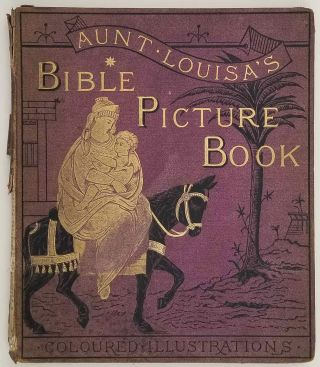 Aunt Louisa's Bible Picture Book. Comprising: The Childhood of Christ. The Children of the Old Testament. The Children of the New Testament. The Parables of Our Lord. With Twenty-Four Pages of Illustrations...